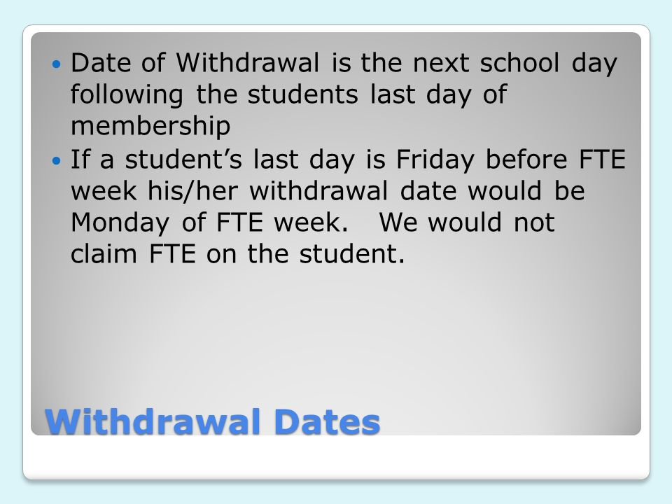 Withdrawal Dates Date of Withdrawal is the next school day following the students last day of membership If a students last day is Friday before FTE week his/her withdrawal date would be Monday of FTE week.