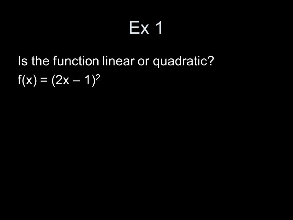 Ex 1 Is the function linear or quadratic f(x) = (2x – 1) 2