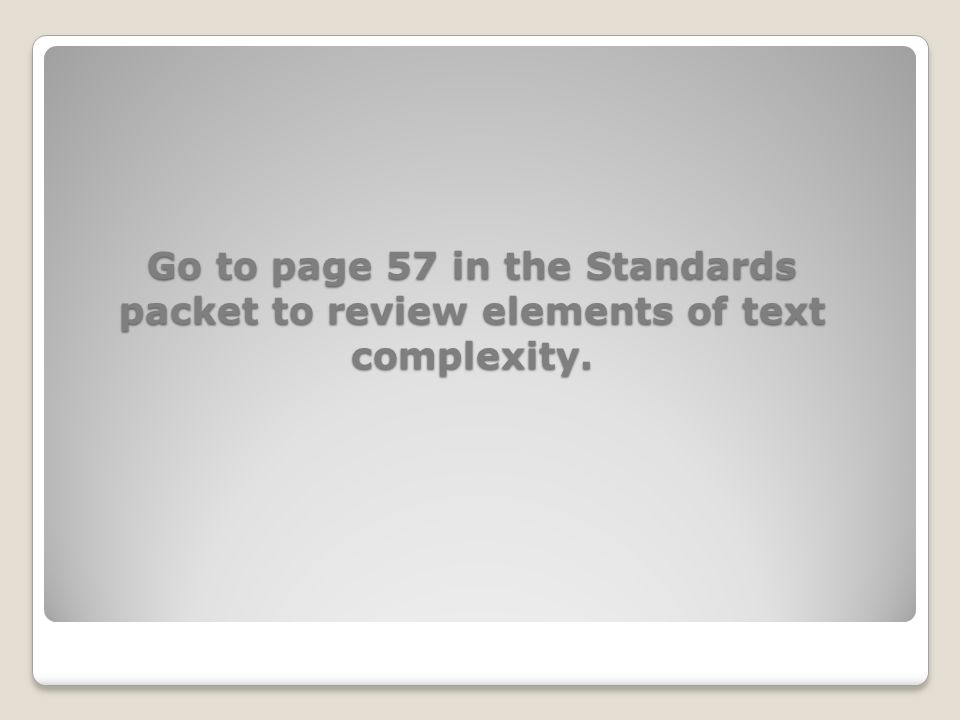 Go to page 57 in the Standards packet to review elements of text complexity.