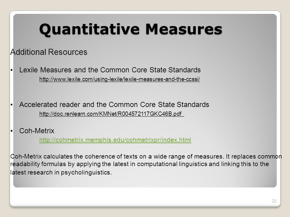 22 Additional Resources Lexile Measures and the Common Core State Standards http://www.lexile.com/using-lexile/lexile-measures-and-the-ccssi/ Accelerated reader and the Common Core State Standards http://doc.renlearn.com/KMNet/R004572117GKC46B.pdf Coh-Metrix http://cohmetrix.memphis.edu/cohmetrixpr/index.html Coh-Metrix calculates the coherence of texts on a wide range of measures.