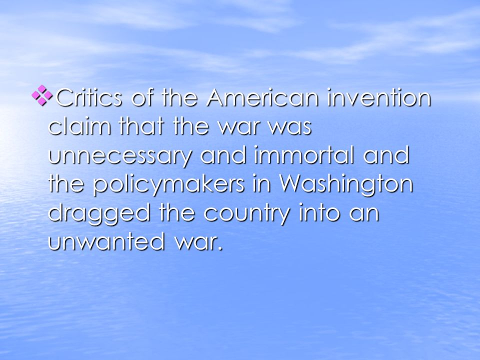 Critics of the American invention claim that the war was unnecessary and immortal and the policymakers in Washington dragged the country into an unwanted war.