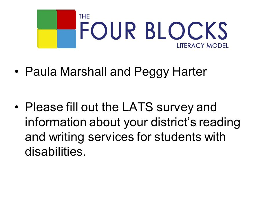 Paula Marshall and Peggy Harter Please fill out the LATS survey and information about your districts reading and writing services for students with disabilities.