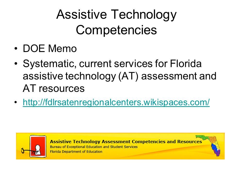 Assistive Technology Competencies DOE Memo Systematic, current services for Florida assistive technology (AT) assessment and AT resources http://fdlrsatenregionalcenters.wikispaces.com/