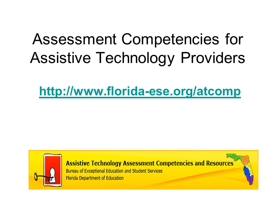 Assessment Competencies for Assistive Technology Providers http://www.florida-ese.org/atcomp