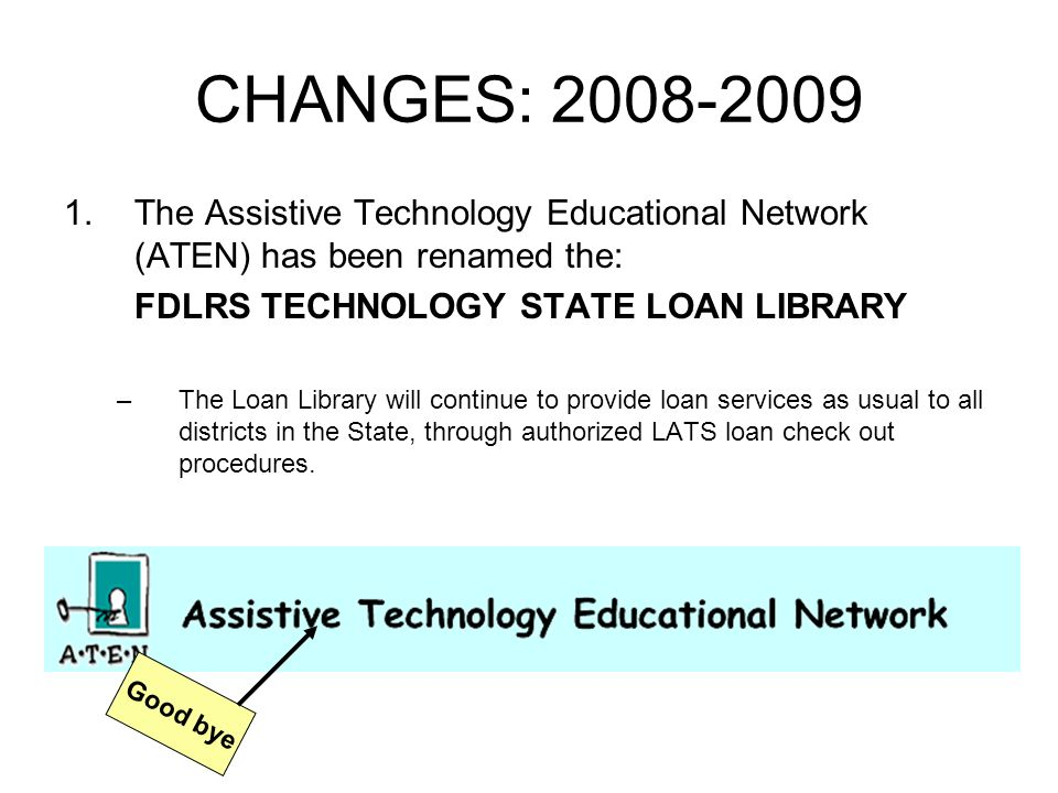 CHANGES: 2008-2009 1.The Assistive Technology Educational Network (ATEN) has been renamed the: FDLRS TECHNOLOGY STATE LOAN LIBRARY –The Loan Library will continue to provide loan services as usual to all districts in the State, through authorized LATS loan check out procedures.