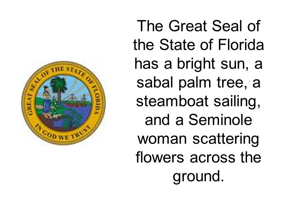 The Great Seal of the State of Florida has a bright sun, a sabal palm tree, a steamboat sailing, and a Seminole woman scattering flowers across the ground.