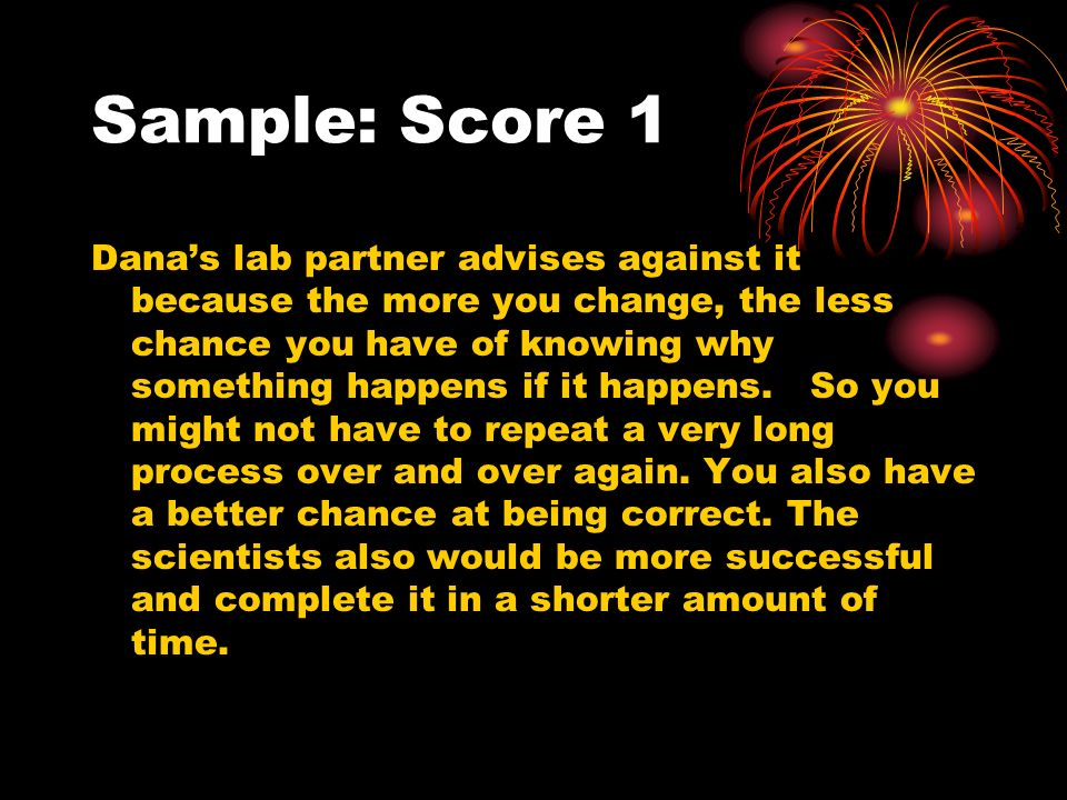 Sample: Score 1 Danas lab partner advises against it because the more you change, the less chance you have of knowing why something happens if it happens.