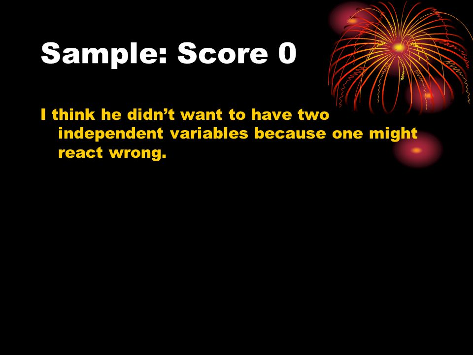 Sample: Score 0 I think he didnt want to have two independent variables because one might react wrong.