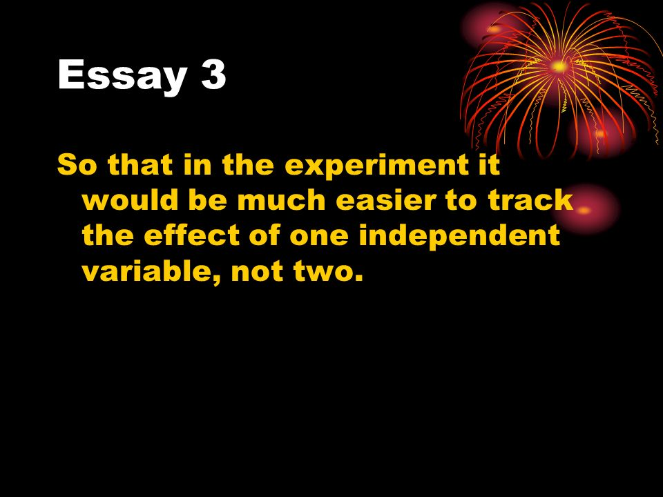 Essay 3 So that in the experiment it would be much easier to track the effect of one independent variable, not two.