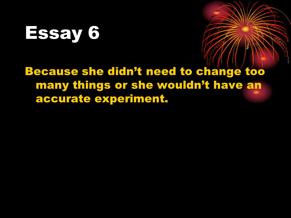 Essay 6 Because she didnt need to change too many things or she wouldnt have an accurate experiment.