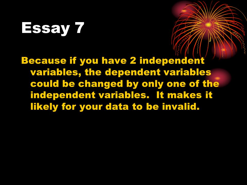 Essay 7 Because if you have 2 independent variables, the dependent variables could be changed by only one of the independent variables.