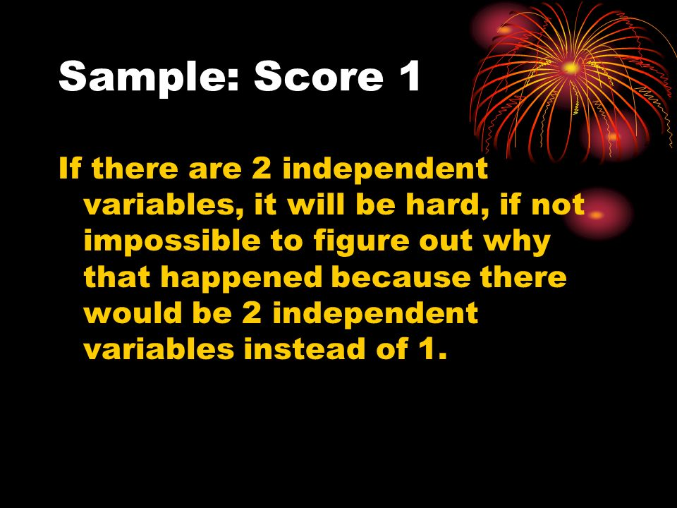 Sample: Score 1 If there are 2 independent variables, it will be hard, if not impossible to figure out why that happened because there would be 2 independent variables instead of 1.