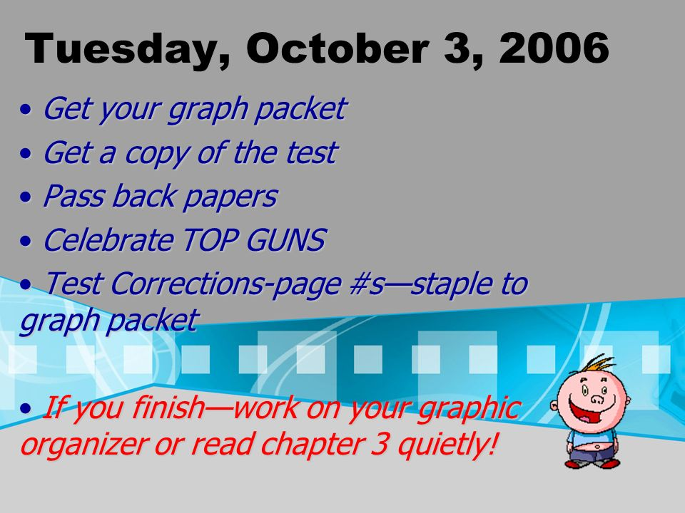 Tuesday, October 3, 2006 Get your graph packet Get your graph packet Get a copy of the test Get a copy of the test Pass back papers Pass back papers Celebrate TOP GUNS Celebrate TOP GUNS Test Corrections-page #sstaple to graph packet Test Corrections-page #sstaple to graph packet If you finishwork on your graphic organizer or read chapter 3 quietly.