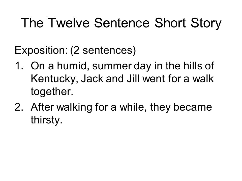The Twelve Sentence Short Story Exposition: (2 sentences) 1.On a humid, summer day in the hills of Kentucky, Jack and Jill went for a walk together.