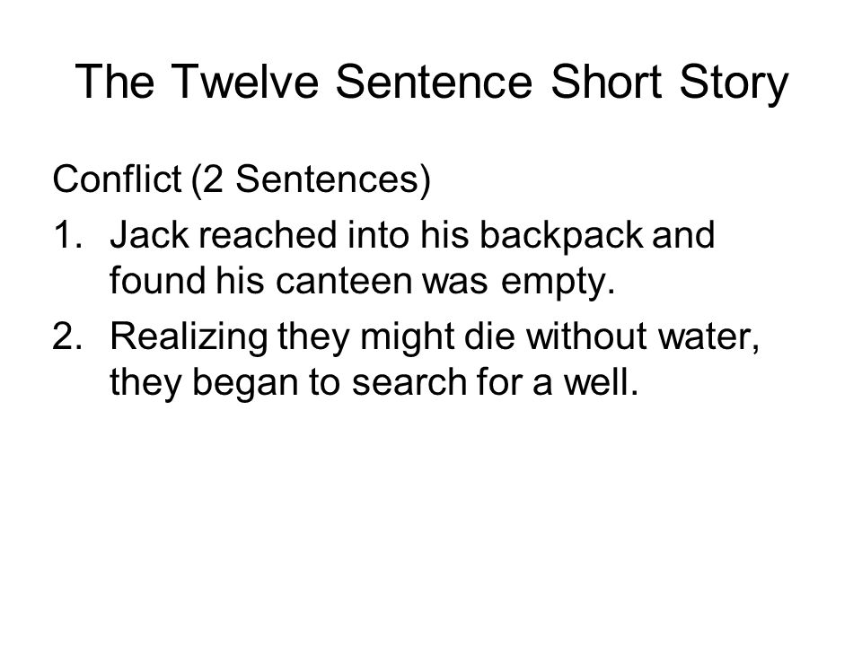 The Twelve Sentence Short Story Conflict (2 Sentences) 1.Jack reached into his backpack and found his canteen was empty.