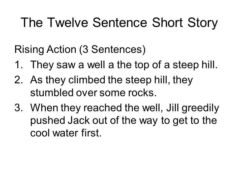 The Twelve Sentence Short Story Rising Action (3 Sentences) 1.They saw a well a the top of a steep hill.
