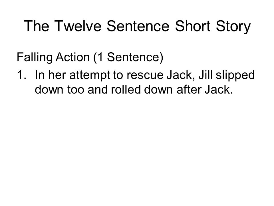 The Twelve Sentence Short Story Falling Action (1 Sentence) 1.In her attempt to rescue Jack, Jill slipped down too and rolled down after Jack.