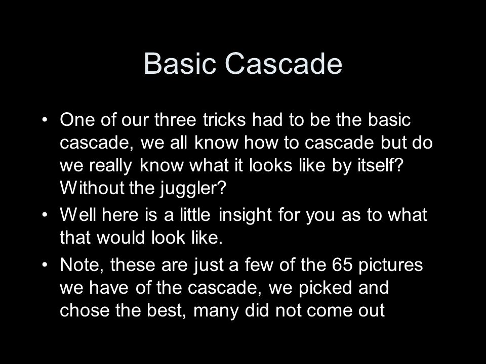 Basic Cascade One of our three tricks had to be the basic cascade, we all know how to cascade but do we really know what it looks like by itself.