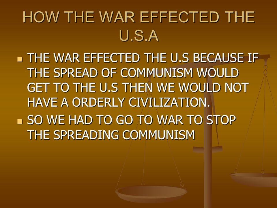 HOW THE WAR EFFECTED THE U.S.A THE WAR EFFECTED THE U.S BECAUSE IF THE SPREAD OF COMMUNISM WOULD GET TO THE U.S THEN WE WOULD NOT HAVE A ORDERLY CIVILIZATION.