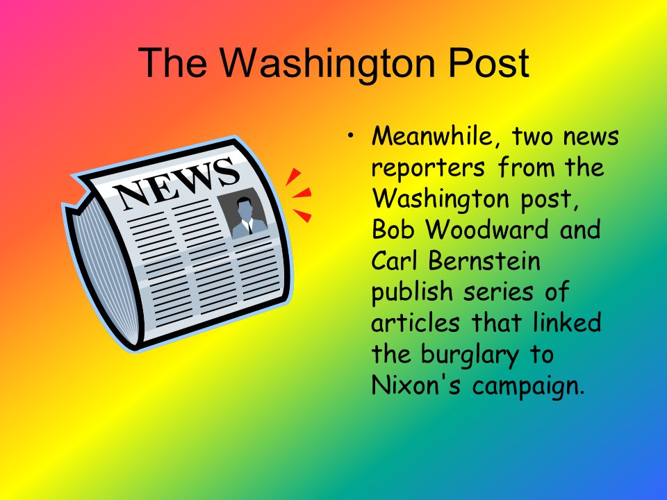 The Washington Post Meanwhile, two news reporters from the Washington post, Bob Woodward and Carl Bernstein publish series of articles that linked the burglary to Nixon s campaign.