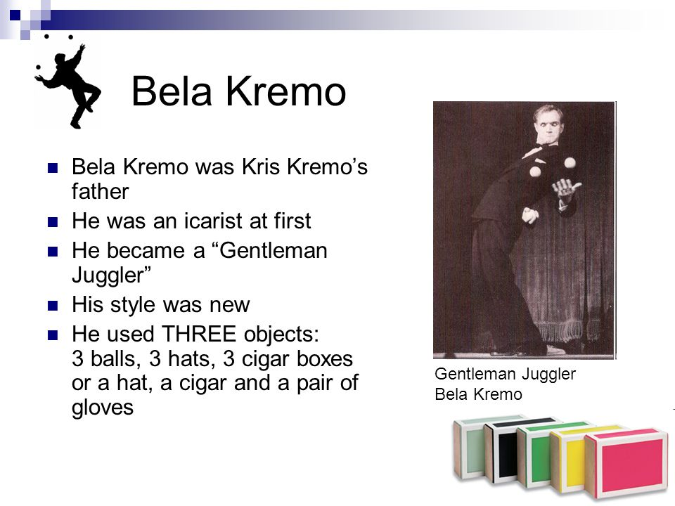 Bela Kremo Bela Kremo was Kris Kremos father He was an icarist at first He became a Gentleman Juggler His style was new He used THREE objects: 3 balls, 3 hats, 3 cigar boxes or a hat, a cigar and a pair of gloves Gentleman Juggler Bela Kremo