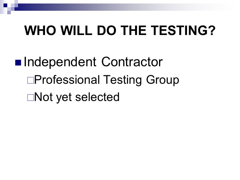 WHO WILL DO THE TESTING Independent Contractor Professional Testing Group Not yet selected