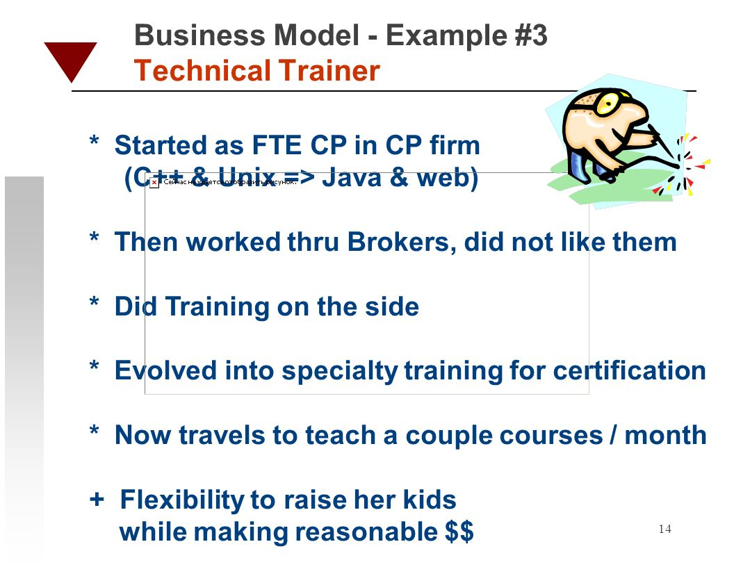 14 Business Model - Example #3 Technical Trainer * Started as FTE CP in CP firm (C++ & Unix => Java & web) * Then worked thru Brokers, did not like them * Did Training on the side * Evolved into specialty training for certification * Now travels to teach a couple courses / month + Flexibility to raise her kids while making reasonable $$