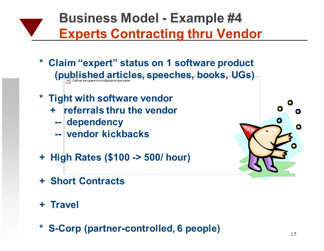 15 Business Model - Example #4 Experts Contracting thru Vendor * Claim expert status on 1 software product (published articles, speeches, books, UGs) * Tight with software vendor + referrals thru the vendor -- dependency -- vendor kickbacks + High Rates ($100 -> 500/ hour) + Short Contracts + Travel * S-Corp (partner-controlled, 6 people)