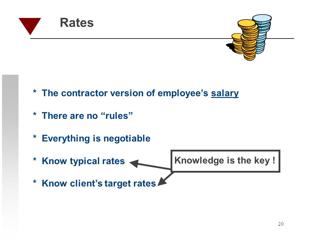 20 Rates * The contractor version of employees salary * There are no rules * Everything is negotiable * Know typical rates * Know clients target rates Knowledge is the key !