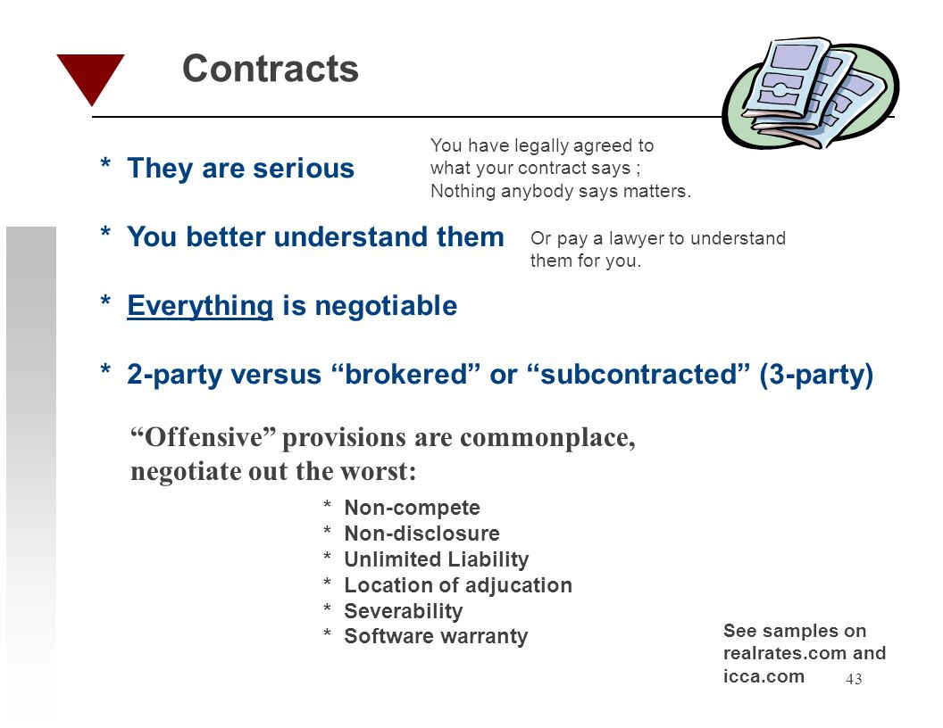 43 Contracts * They are serious * You better understand them * Everything is negotiable * 2-party versus brokered or subcontracted (3-party) You have legally agreed to what your contract says ; Nothing anybody says matters.