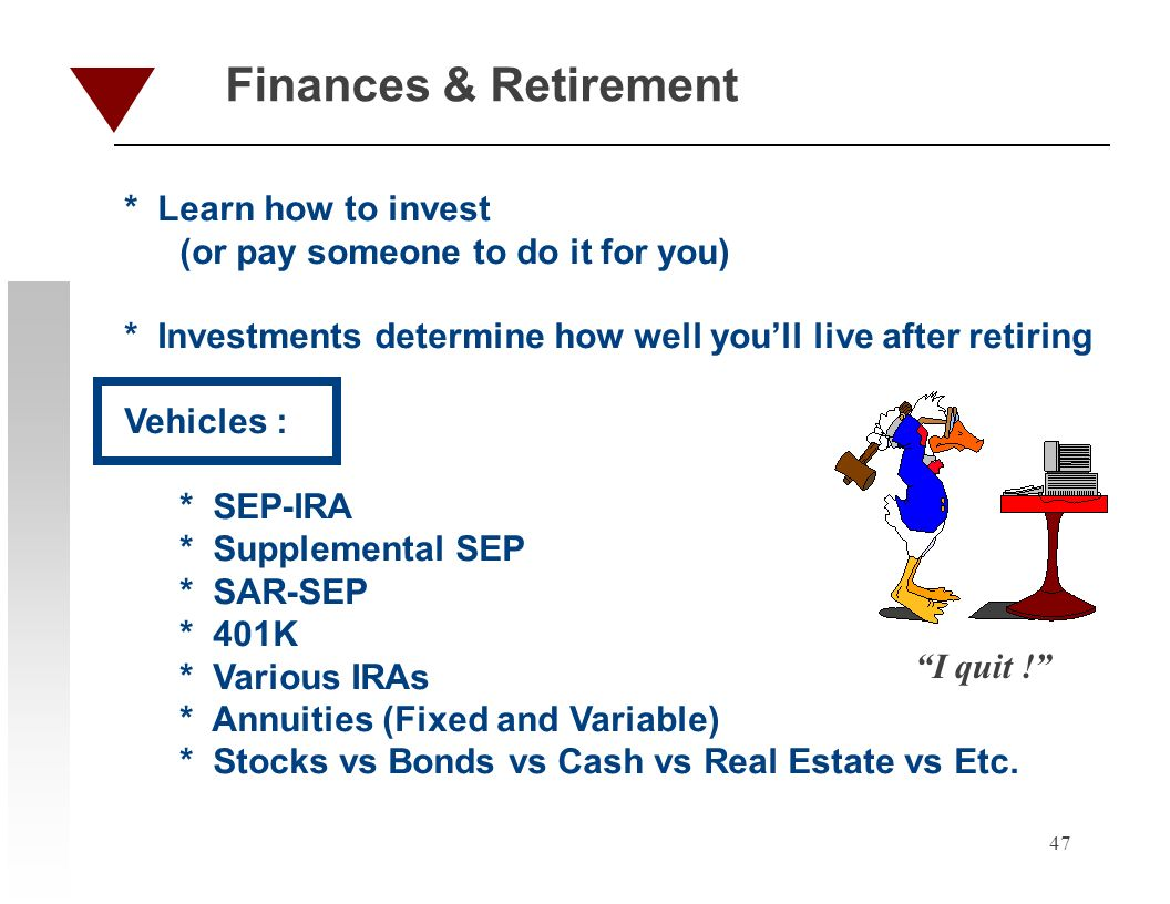 47 Finances & Retirement * Learn how to invest (or pay someone to do it for you) * Investments determine how well youll live after retiring Vehicles : * SEP-IRA * Supplemental SEP * SAR-SEP * 401K * Various IRAs * Annuities (Fixed and Variable) * Stocks vs Bonds vs Cash vs Real Estate vs Etc.