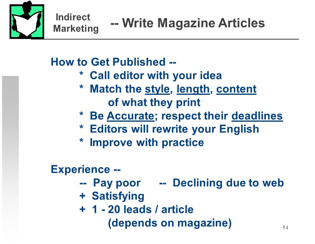 54 -- Write Magazine Articles How to Get Published -- * Call editor with your idea * Match the style, length, content of what they print * Be Accurate; respect their deadlines * Editors will rewrite your English * Improve with practice Experience -- -- Pay poor -- Declining due to web + Satisfying + 1 - 20 leads / article (depends on magazine) Indirect Marketing