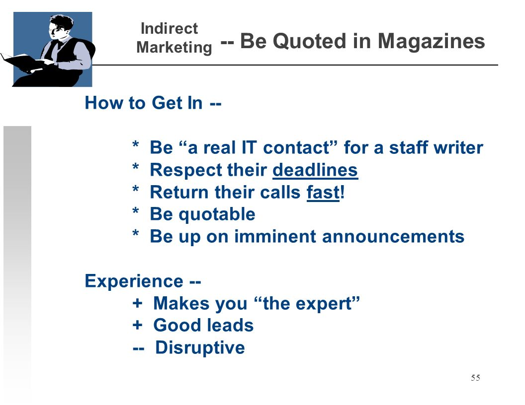 55 -- Be Quoted in Magazines How to Get In -- * Be a real IT contact for a staff writer * Respect their deadlines * Return their calls fast.