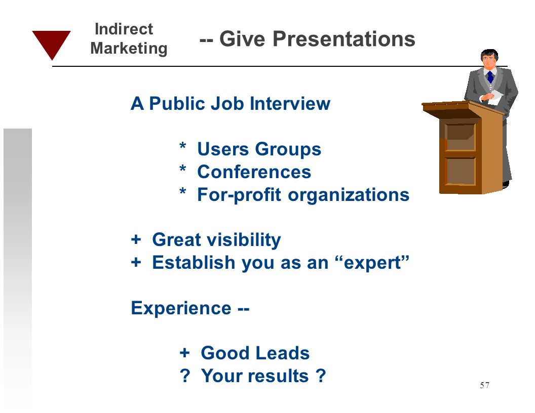57 -- Give Presentations A Public Job Interview * Users Groups * Conferences * For-profit organizations + Great visibility + Establish you as an expert Experience -- + Good Leads .