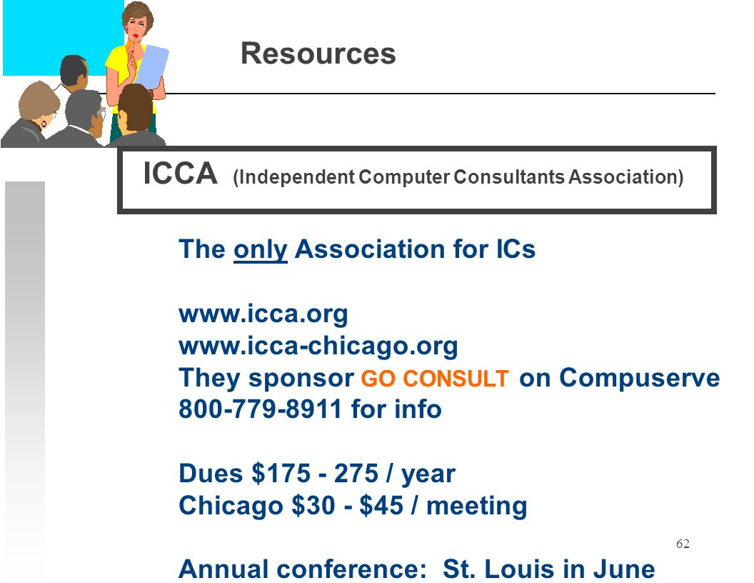 62 Resources The only Association for ICs www.icca.org www.icca-chicago.org They sponsor GO CONSULT on Compuserve 800-779-8911 for info Dues $175 - 275 / year Chicago $30 - $45 / meeting Annual conference: St.