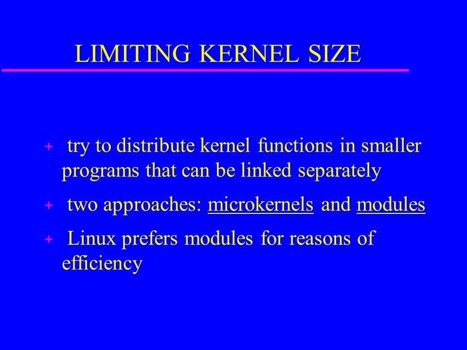 LIMITING KERNEL SIZE + try to distribute kernel functions in smaller programs that can be linked separately + two approaches: microkernels and modules + Linux prefers modules for reasons of efficiency