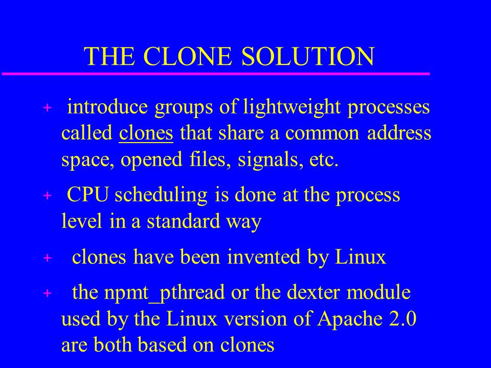 THE CLONE SOLUTION + introduce groups of lightweight processes called clones that share a common address space, opened files, signals, etc.