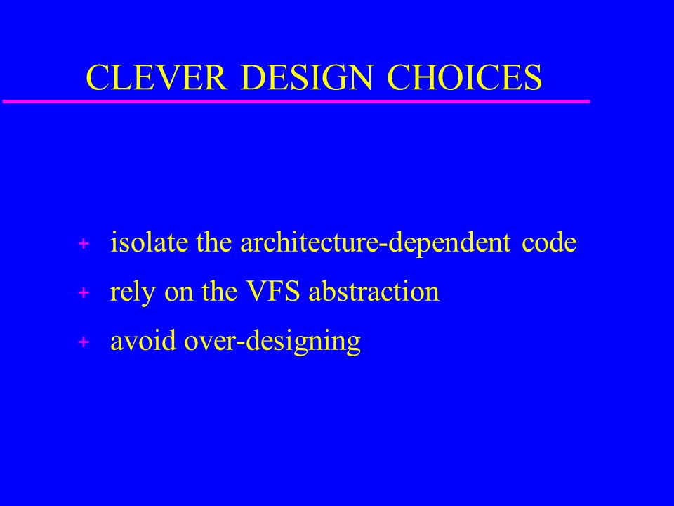 CLEVER DESIGN CHOICES + isolate the architecture-dependent code + rely on the VFS abstraction + avoid over-designing