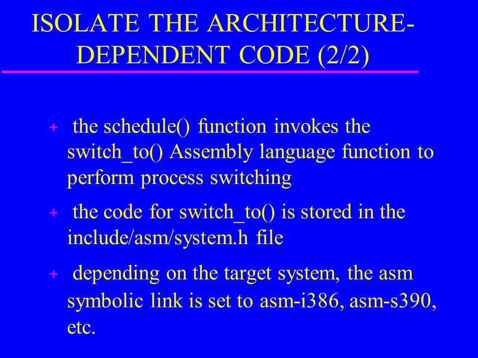 ISOLATE THE ARCHITECTURE- DEPENDENT CODE (2/2) + the schedule() function invokes the switch_to() Assembly language function to perform process switching + the code for switch_to() is stored in the include/asm/system.h file + depending on the target system, the asm symbolic link is set to asm-i386, asm-s390, etc.