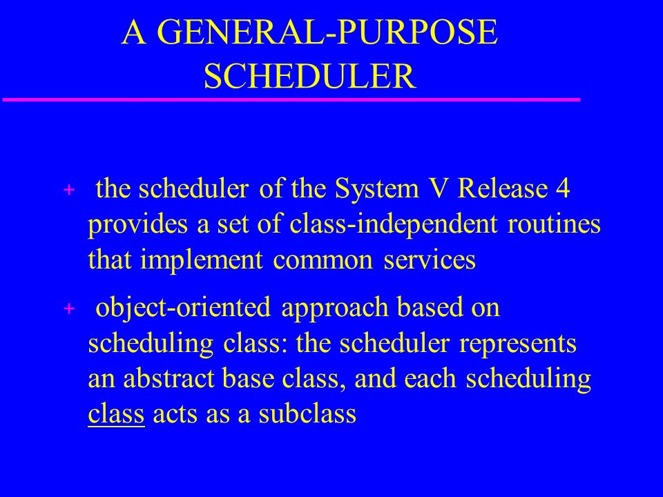 A GENERAL-PURPOSE SCHEDULER + the scheduler of the System V Release 4 provides a set of class-independent routines that implement common services + object-oriented approach based on scheduling class: the scheduler represents an abstract base class, and each scheduling class acts as a subclass