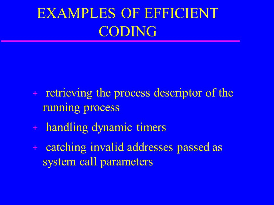 EXAMPLES OF EFFICIENT CODING + retrieving the process descriptor of the running process + handling dynamic timers + catching invalid addresses passed as system call parameters