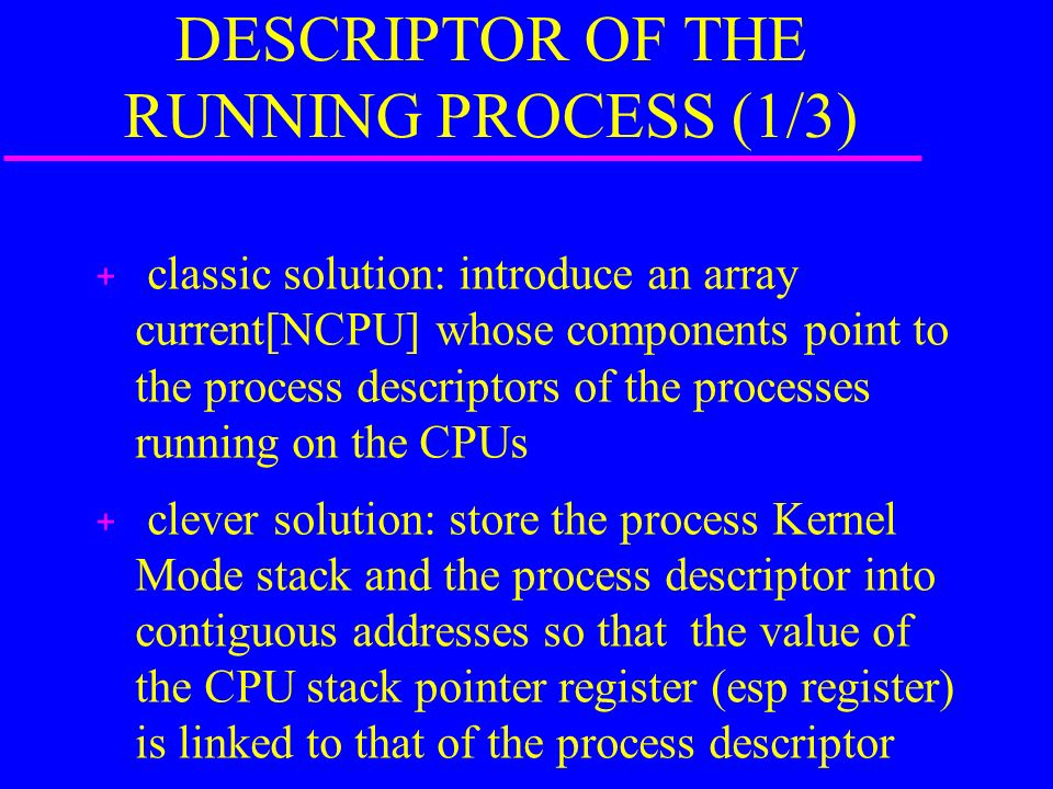 RETRIEVING THE PROCESS DESCRIPTOR OF THE RUNNING PROCESS (1/3) + classic solution: introduce an array current[NCPU] whose components point to the process descriptors of the processes running on the CPUs + clever solution: store the process Kernel Mode stack and the process descriptor into contiguous addresses so that the value of the CPU stack pointer register (esp register) is linked to that of the process descriptor