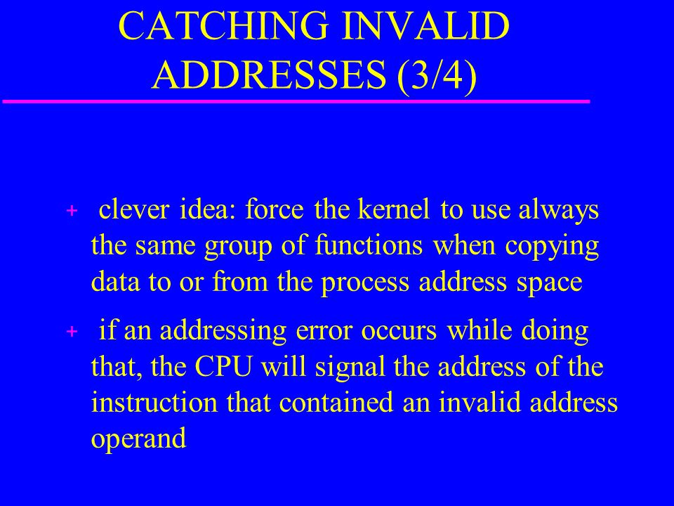 CATCHING INVALID ADDRESSES (3/4) + clever idea: force the kernel to use always the same group of functions when copying data to or from the process address space + if an addressing error occurs while doing that, the CPU will signal the address of the instruction that contained an invalid address operand