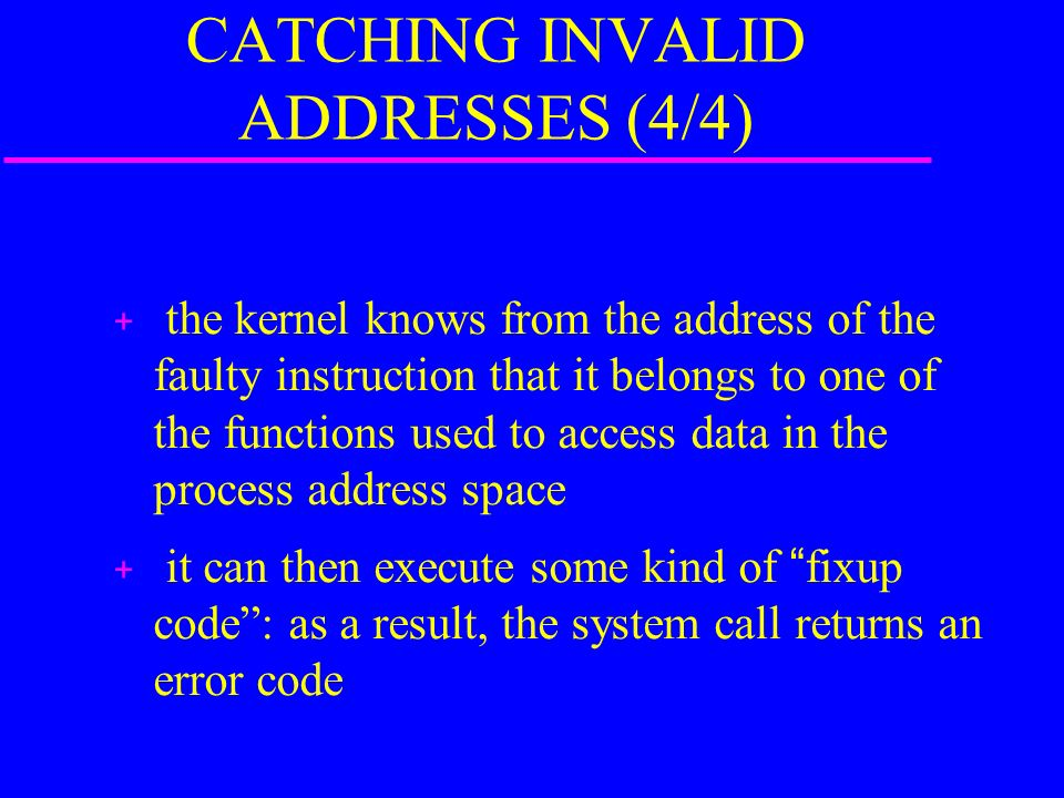 CATCHING INVALID ADDRESSES (4/4) the kernel knows from the address of the faulty instruction that it belongs to one of the functions used to access data in the process address space it can then execute some kind of fixup code: as a result, the system call returns an error code