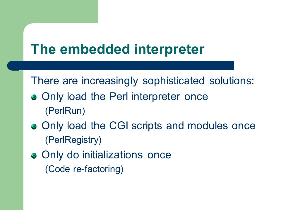 The embedded interpreter There are increasingly sophisticated solutions: Only load the Perl interpreter once (PerlRun) Only load the CGI scripts and modules once (PerlRegistry) Only do initializations once (Code re-factoring)