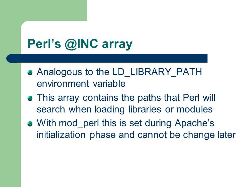 Perls @INC array Analogous to the LD_LIBRARY_PATH environment variable This array contains the paths that Perl will search when loading libraries or modules With mod_perl this is set during Apaches initialization phase and cannot be change later