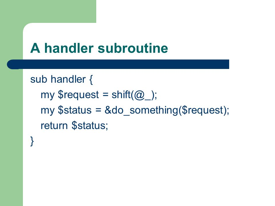 A handler subroutine sub handler { my $request = shift(@_); my $status = &do_something($request); return $status; }
