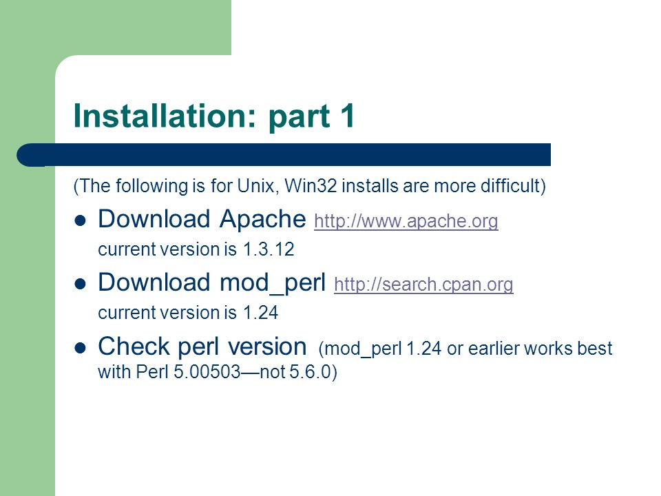 Installation: part 1 (The following is for Unix, Win32 installs are more difficult) Download Apache http://www.apache.org http://www.apache.org current version is 1.3.12 Download mod_perl http://search.cpan.org http://search.cpan.org current version is 1.24 Check perl version (mod_perl 1.24 or earlier works best with Perl 5.00503not 5.6.0)