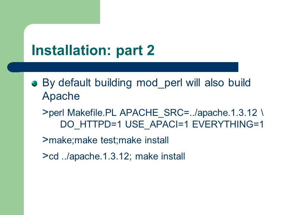 Installation: part 2 By default building mod_perl will also build Apache > perl Makefile.PL APACHE_SRC=../apache.1.3.12 \ DO_HTTPD=1 USE_APACI=1 EVERYTHING=1 > make;make test;make install > cd../apache.1.3.12; make install
