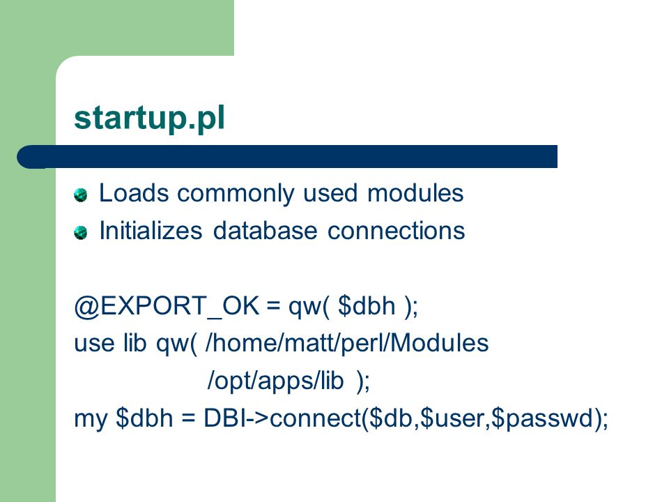 startup.pl Loads commonly used modules Initializes database connections @EXPORT_OK = qw( $dbh ); use lib qw( /home/matt/perl/Modules /opt/apps/lib ); my $dbh = DBI->connect($db,$user,$passwd);